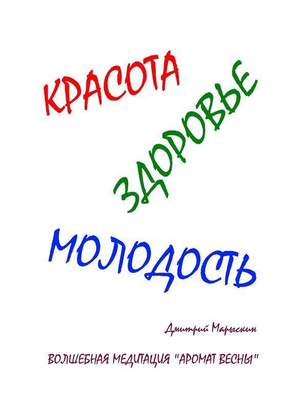Дмитрий Марыскин Красота, здоровье, молодость. Волшебная медитация «Аромат весны»