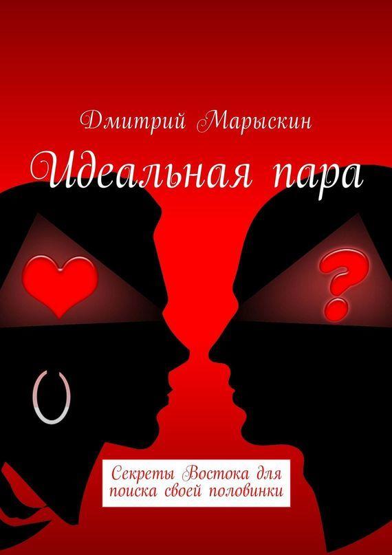Дмитрий Марыскин - Идеальнаяпара. Секреты Востока для поиска своей половинки