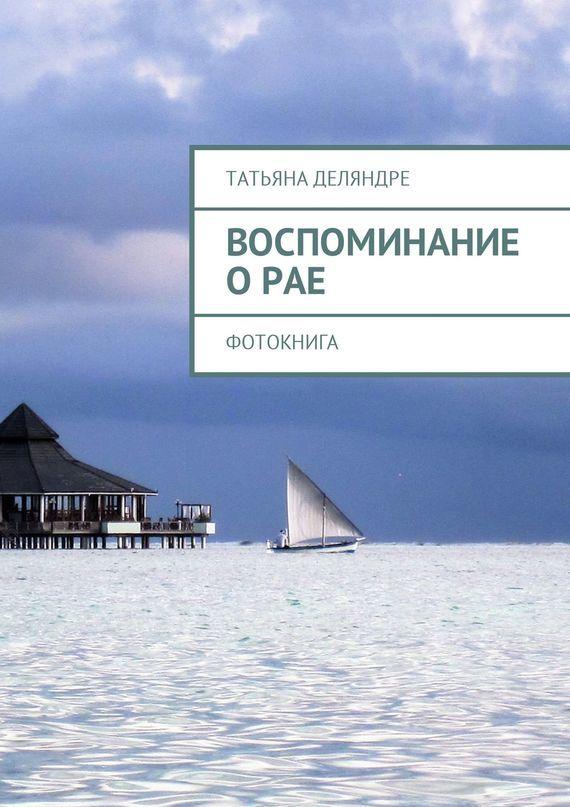 Татьяна Деляндре Воспоминание о рае. Фотокнига