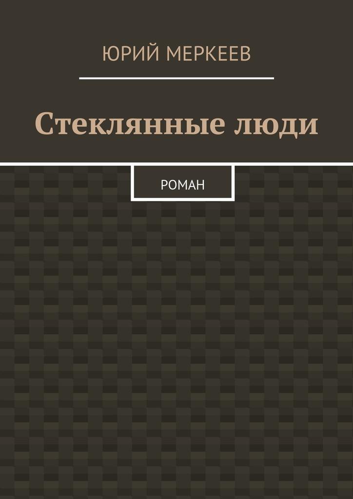 Юрий Меркеев Стеклянныелюди. Роман юрий меркеев рождественскоечудо для семейного чтения