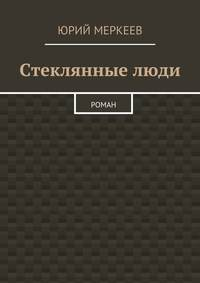 Юрий Меркеев - Стеклянныелюди. Роман