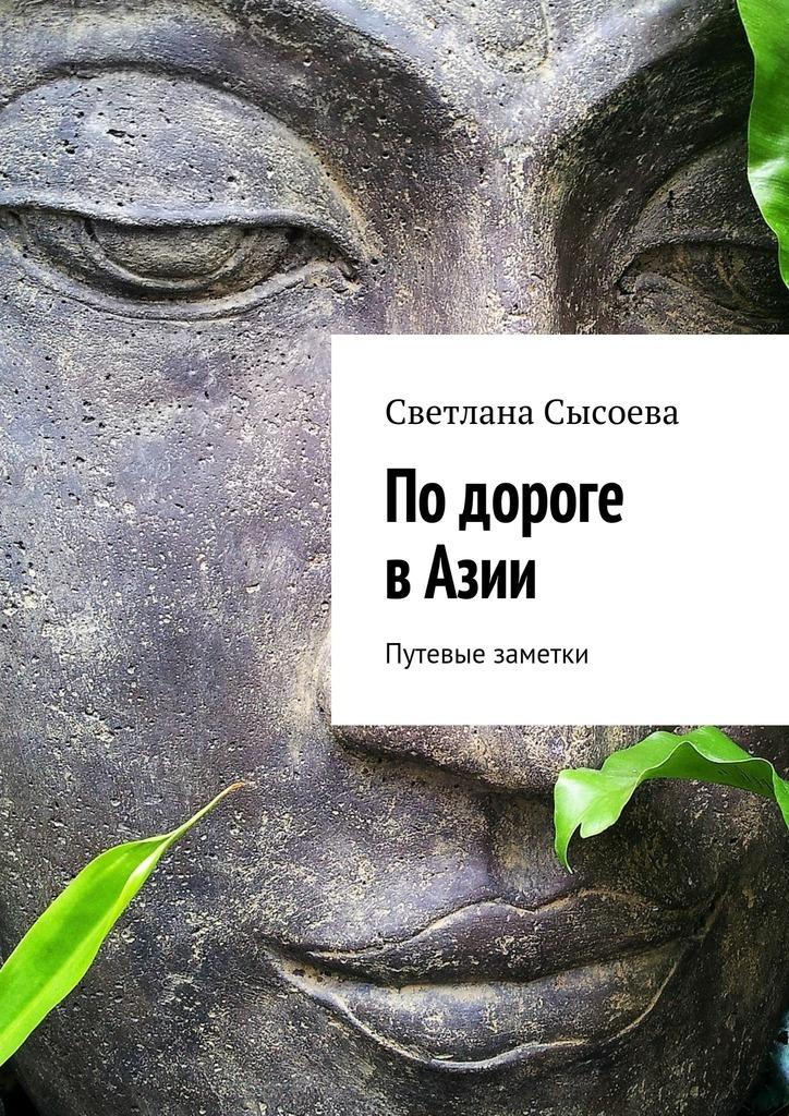 Светлана Сысоева По дороге в Азии. Путевые заметки