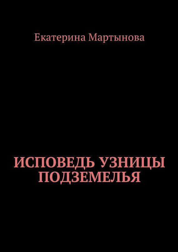 Екатерина Валерьевна Мартынова Исповедь узницы подземелья вера образованных людей символ веры с толкованием