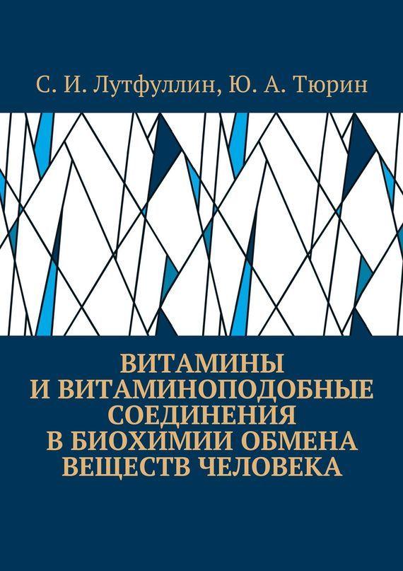 Саид Лутфуллин, Юрий Тюрин - Витамины ивитаминоподобные соединения вбиохимии обмена веществ человека