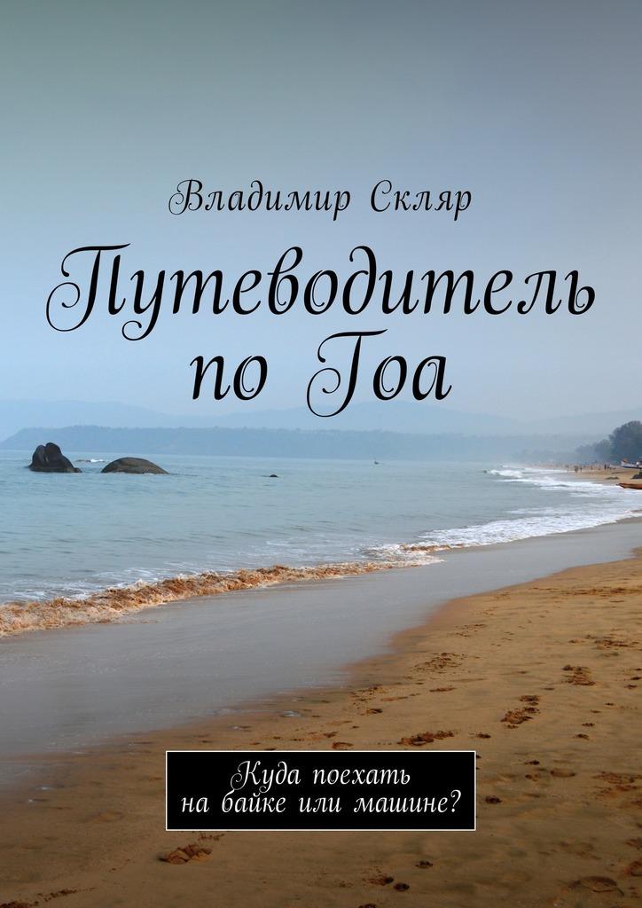 Владимир Скляр Путеводитель поГоа. Куда поехать набайке или машине? стоу д гоа