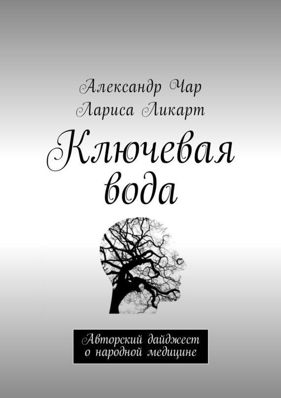 Александр Чар, Лариса Ликарт - Ключевая вода. Авторский дайджест о народной медицине