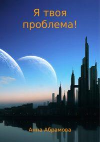 Анна Абрамова - Я твоя проблема!