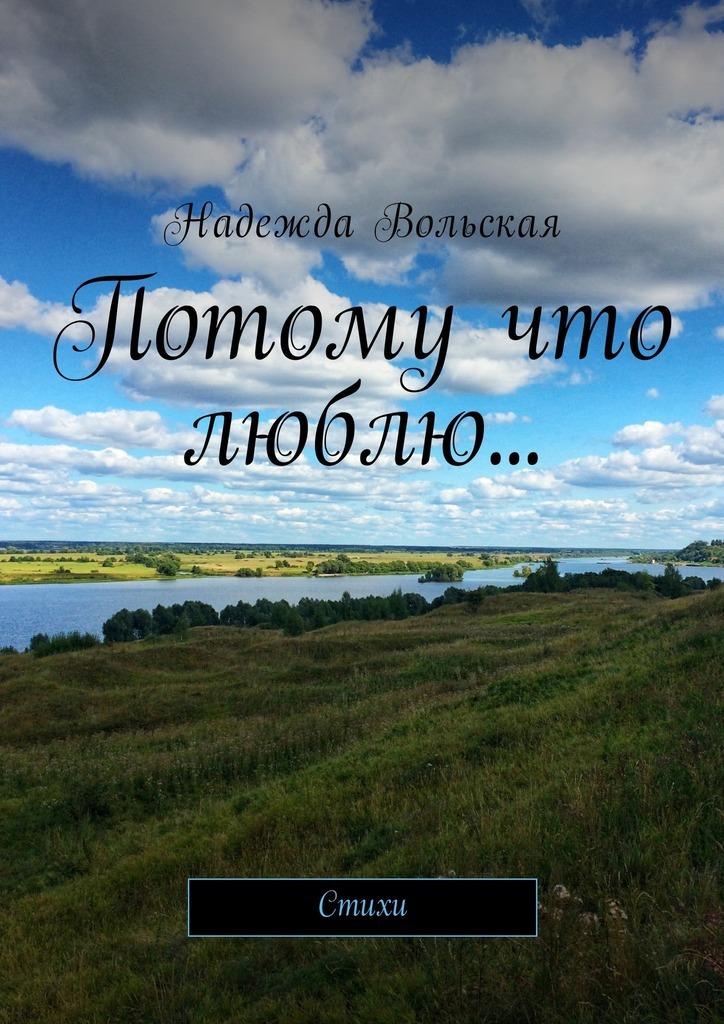 Надежда Вольская Потому что люблю… Стихи надежда николаевна ладоньщикова из тишины стихи