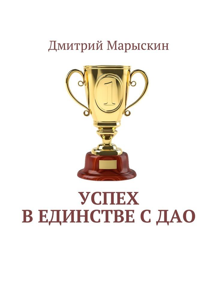 Дмитрий Марыскин Успех вединстве сДао мактир д продажи секреты успеха пер с англ
