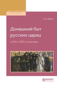 Иван Егорович Забелин - Домашний быт русских цариц в XVI и XVII столетиях