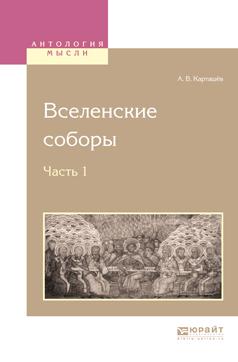 Антон Владимирович Карташёв Вселенские соборы в 2 ч. Ч. 1