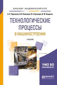 Александр Черепахин - Технологические процессы в машиностроении. Учебник для академического бакалавриата