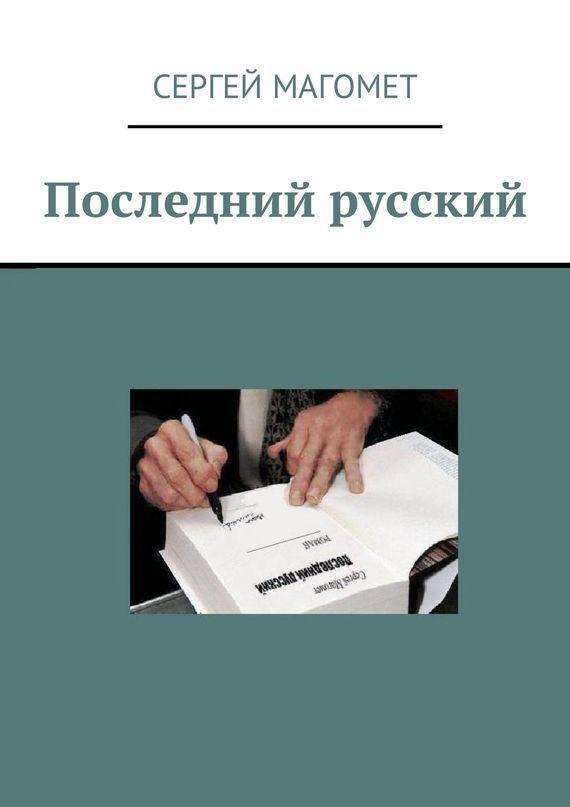 Сергей Магомет Последний русский. Роман ISBN: 9785447452285 цена