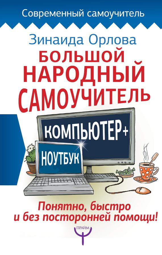 Зинаида Орлова Большой народный самоучитель. Компьютер + ноутбук. Понятно, быстро и без посторонней помощи!