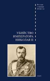 Отсутствует - Дело об убийстве императора Николая II, его семьи и лиц их окружения. Том 1