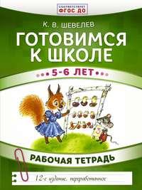 Константин Шевелев - Готовимся к школе. 5–6 лет. Рабочая тетрадь