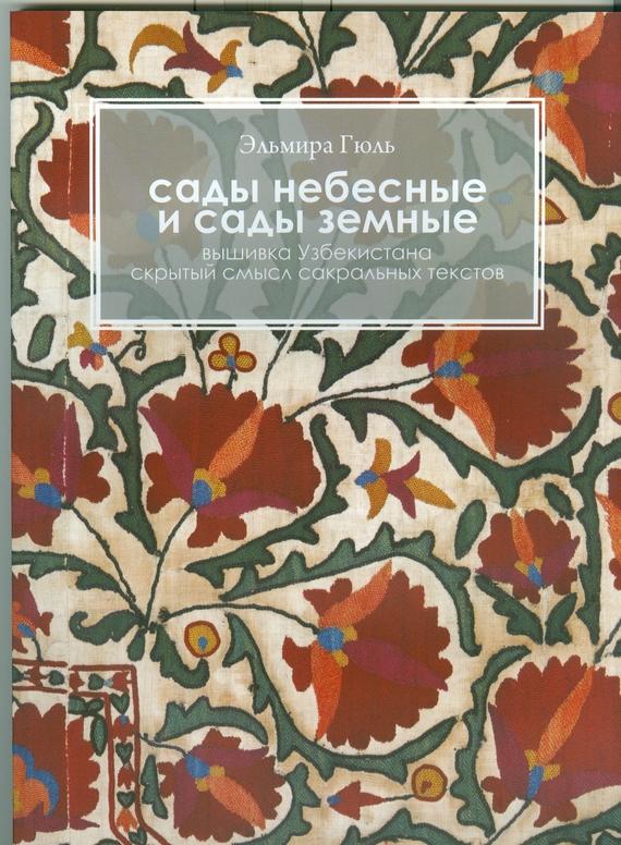 Эльмира Гюль Сады небесные и сады земные. Вышивка Узбекистана. Скрытый смысл сакральных текстов страшные сады