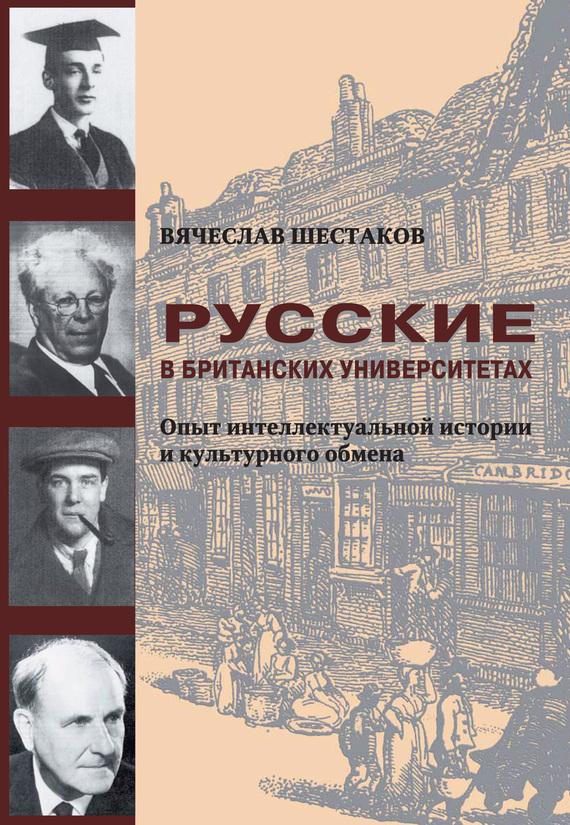 Вячеслав Шестаков - Русские в британских университетах. Опыт интеллектуальной истории и культурного обмена