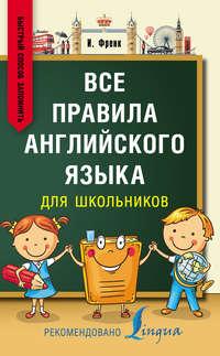 Ирина Френк - Все правила английского языка для школьников. Быстрый способ запомнить