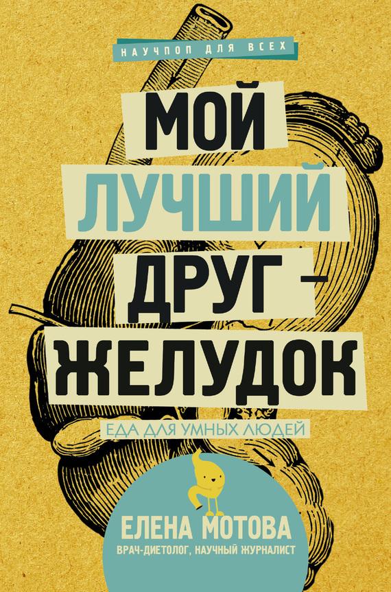 Елена Мотова Мой лучший друг – желудок. Еда для умных людей полезная еда развенчание мифов о здоровом питании