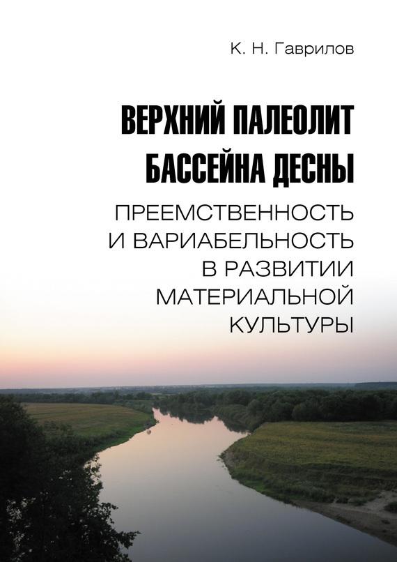 Константин Гаврилов - Верхний палеолит бассейна Десны. Преемственность и вариабельность в развитии материальной культуры