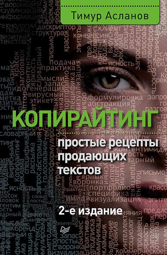 Тимур Асланов Копирайтинг. Простые рецепты продающих текстов