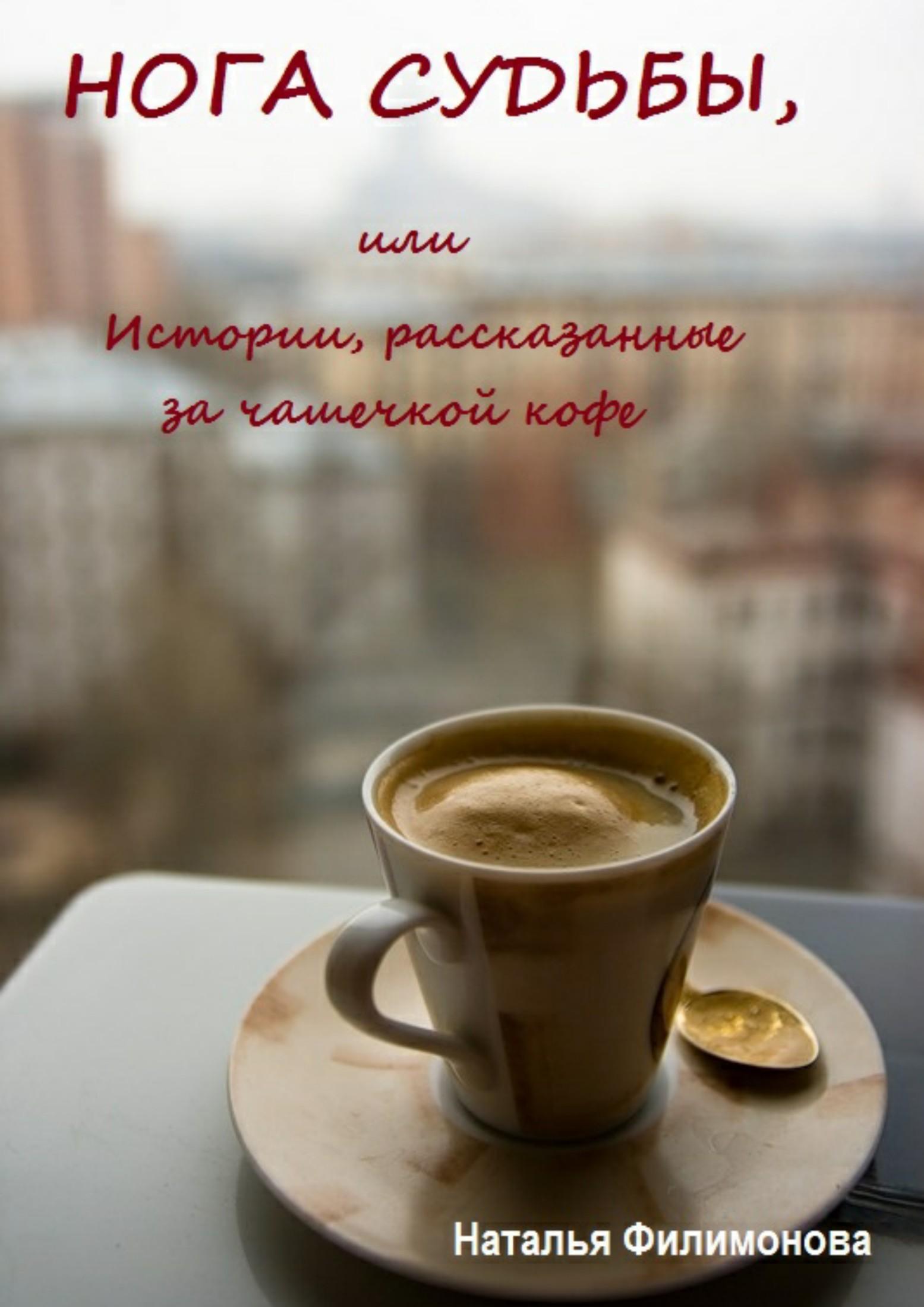 Наталья Сергеевна Филимонова. Нога судьбы, или Истории, рассказанные за чашечкой кофе