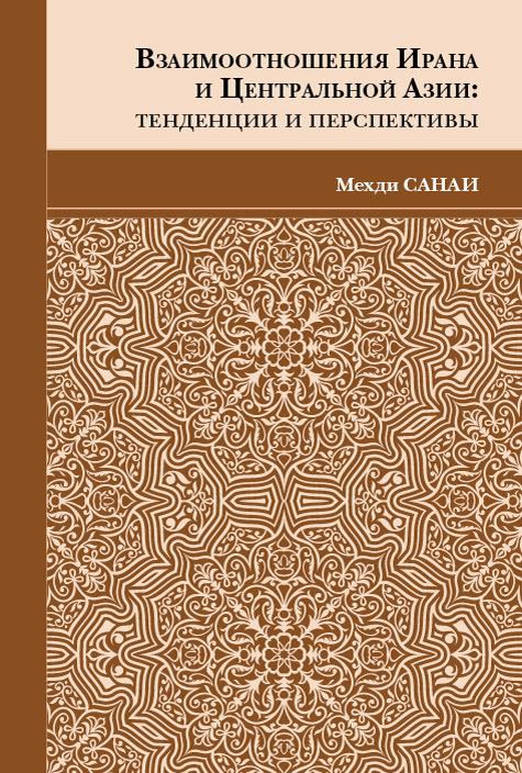 Мехди Санаи Взаимоотношения Ирана и Центральной Азии. Тенденции и перспективы обручев в а в дебрях центральной азии