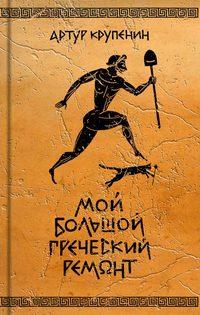 Артур Крупенин - Мой большой греческий ремонт