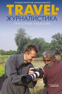 Григорий Кубатьян - Travel-журналистика. Путешествуйте и зарабатывайте