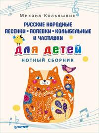 Михаил Кольяшкин - Русские народные песенки, попевки, колыбельные и частушки для детей. Нотный сборник