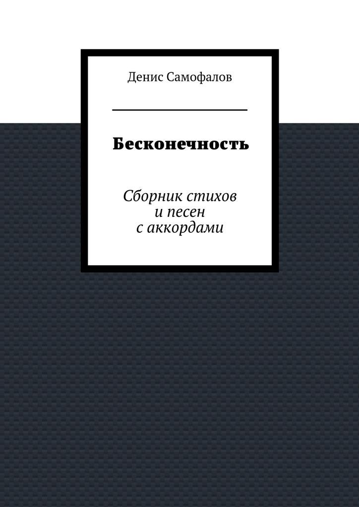 Денис Самофалов Бесконечность. Сборник стихов ипесен саккордами