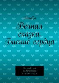 AlmaZa - Вечная сказка. Биение сердца. Две повести, выдуманная инастоящая