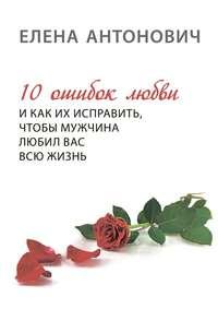Елена Юрьевна Антонович - 10 ошибок любви и как их исправить, чтобы мужчина любил вас всю жизнь