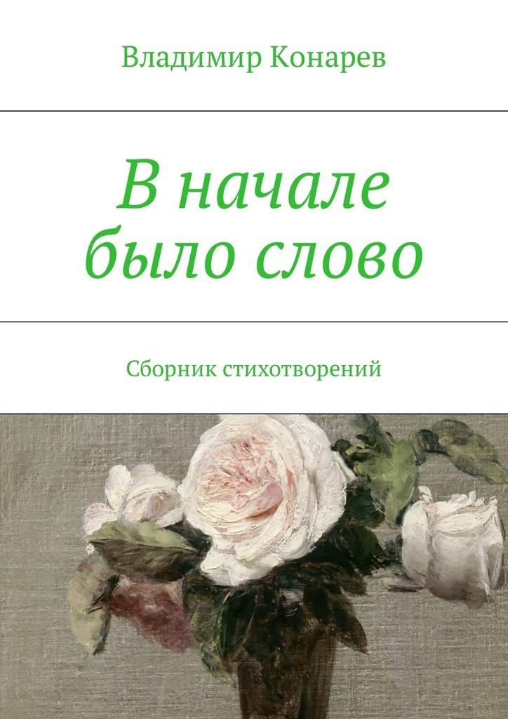 Владимир Конарев В начале было слово. Сборник стихотворений какое слово написать что бы захотели