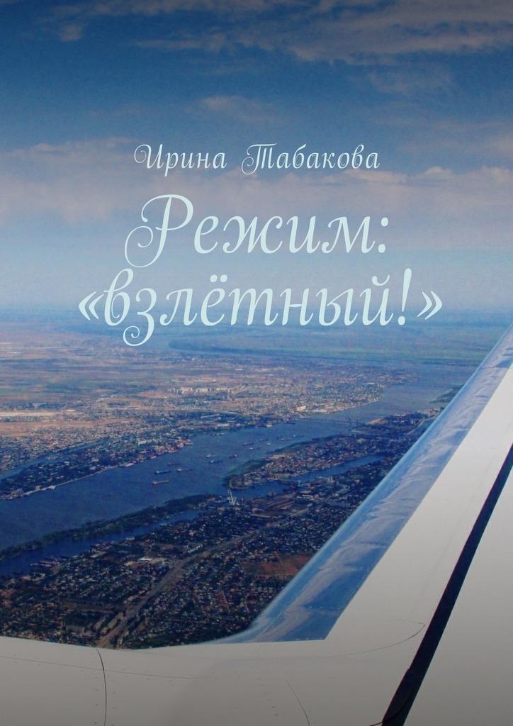 Ирина Табакова Режим: «взлётный!» игорь акимушкин кто без крыльев летает