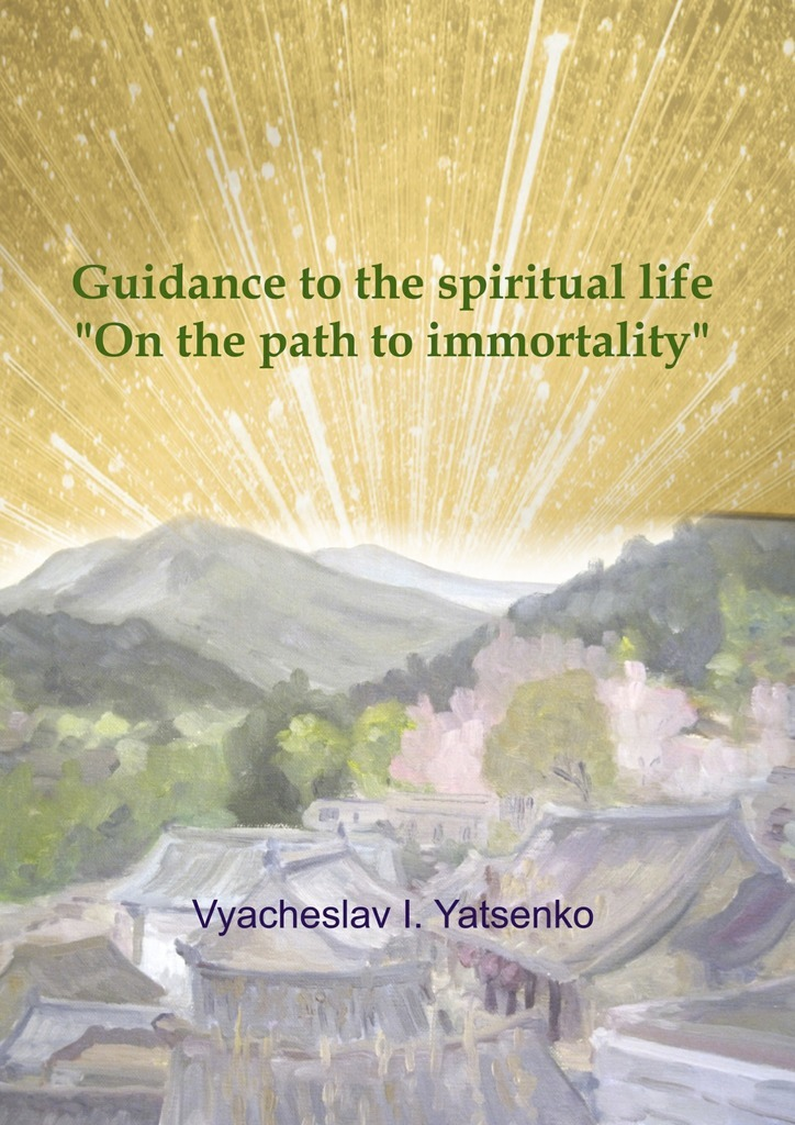 Vyacheslav I. Yatsenko Guidance to the spiritual life. On the path to immortality сборник статей science technology and life – 2014 proceedings of the international scientific conference czech republic karlovy vary 27 28 december 2014
