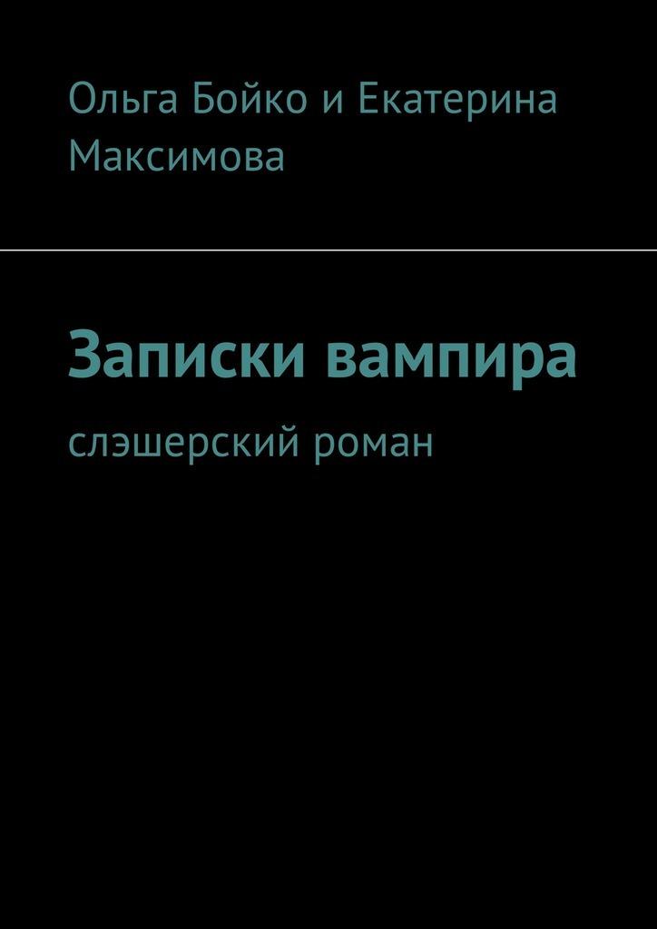 Ольга Бойко, Екатерина Максимова - Записки вампира. Слэшерский роман