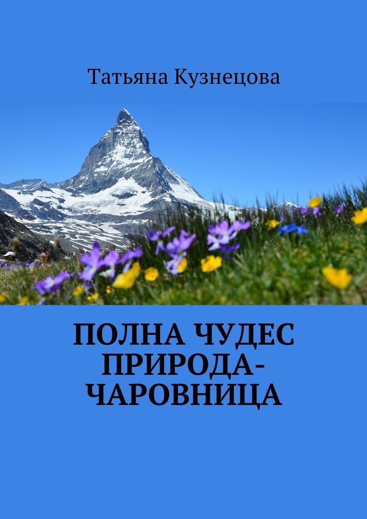 Татьяна Кузнецова Полна чудес природа-чаровница азбукварик от весны и до зимы