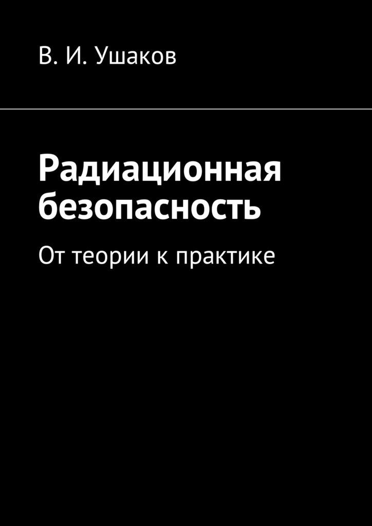 Владимир Игоревич Ушаков Радиационная безопасность. Оттеории кпрактике владимир игоревич ушаков транспортная безопасность материалы для подготовки каттестации