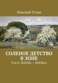 Николай Углов - Соленое детство взоне. Том II. Жизнь– борьба!