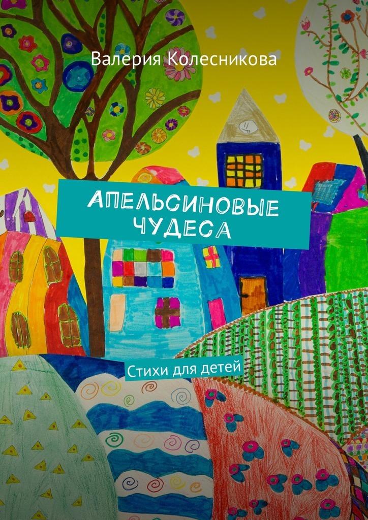 Валерия Колесникова Апельсиновые чудеса. Стихи для детей стоимость