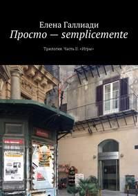 Елена Галлиади - Просто– semplicemente. Трилогия. Часть II. «Игры»