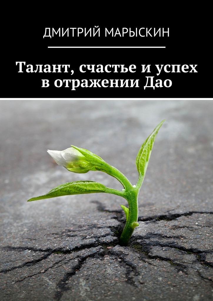 Дмитрий Марыскин Талант, счастье иуспех вотраженииДао ISBN: 9785449003379 дмитрий марыскин найди свою радость или счастье отприроды