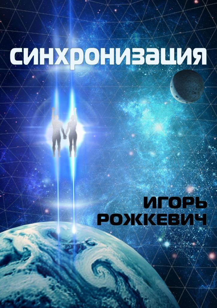 Игорь Рожкевич - Синхронизация. Роман