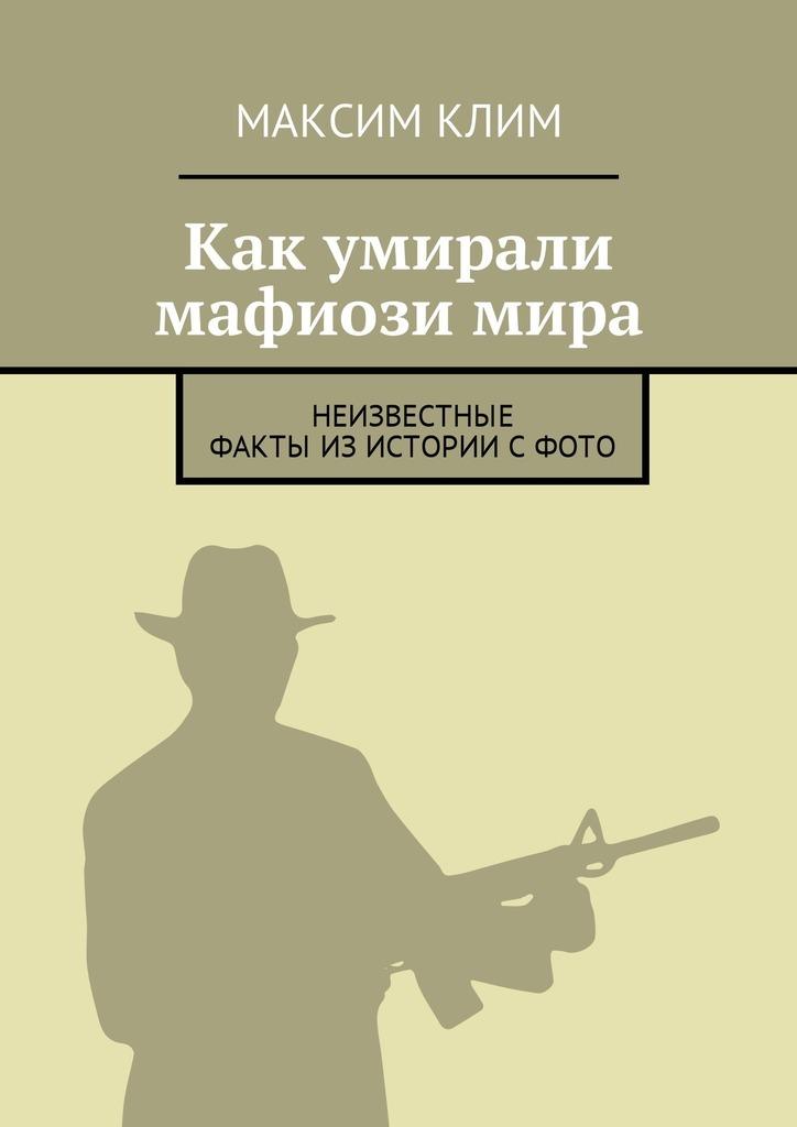 Максим Клим - Как умирали мафиозимира. Неизвестные факты изистории сфото