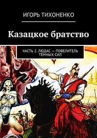 Игорь Викторович Тихоненко - Казацкое братство. Часть 2. Людас – повелитель тёмных сил