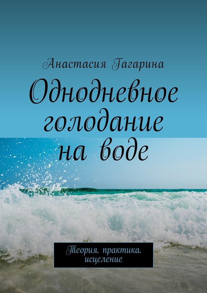 Анастасия Гагарина - Однодневное голодание на воде. Теория. Практика. Исцеление