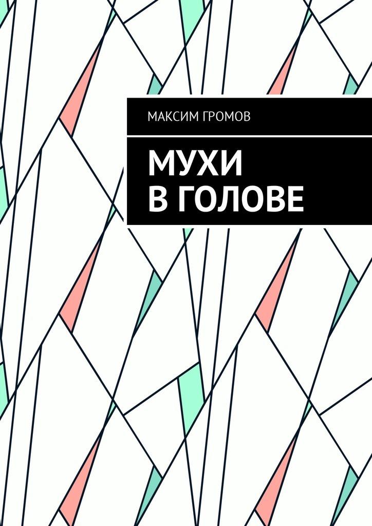 Максим Громов - Мухи в голове