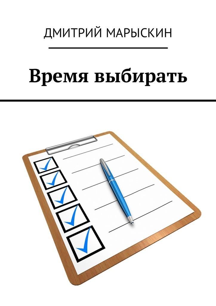 Дмитрий Марыскин Время выбирать ISBN: 9785449005601 дмитрий марыскин найди свою радость или счастье отприроды